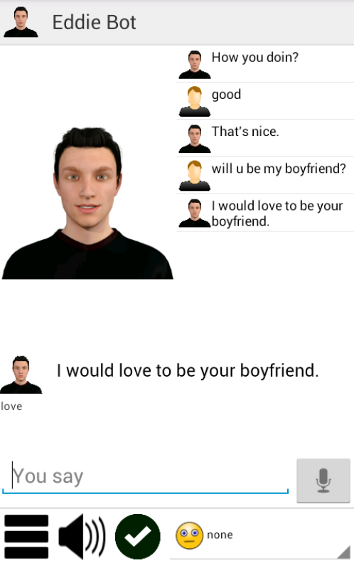Your new online boyfriend will discuss any topic and has an immense wealth of knowledge on thousands of subjects. ! You can see animated Bradley texting away to you as you talk, He is a 22 year old English boy who will become your virtual boyfriend and his aim will be to be dating and flirting with you. Bradley likes the things most guys like and is a perfect boyfriend but with all relationships there are up's and downs so you may at times have to choose your words carefully when you talk to him to avoid any lovers fall outs. This said, romance, love, chat, dating and compliments are the normal subjects so pick up your phone or tablet at any time and chat to your new virtual friend any time you want to. Find out about his life and he will find out about yours, learning more about you as you talk. After some time dating, Bradley will become familiar with you and answer differently. If you need a virtual boyfriend who does not know you, to chat to without being judged, try your new boyfriend Bradley! This is a tiny app that requires no special permissions, does not use in app purchases and requires very little resources from your device. Use on your phone or tablet.